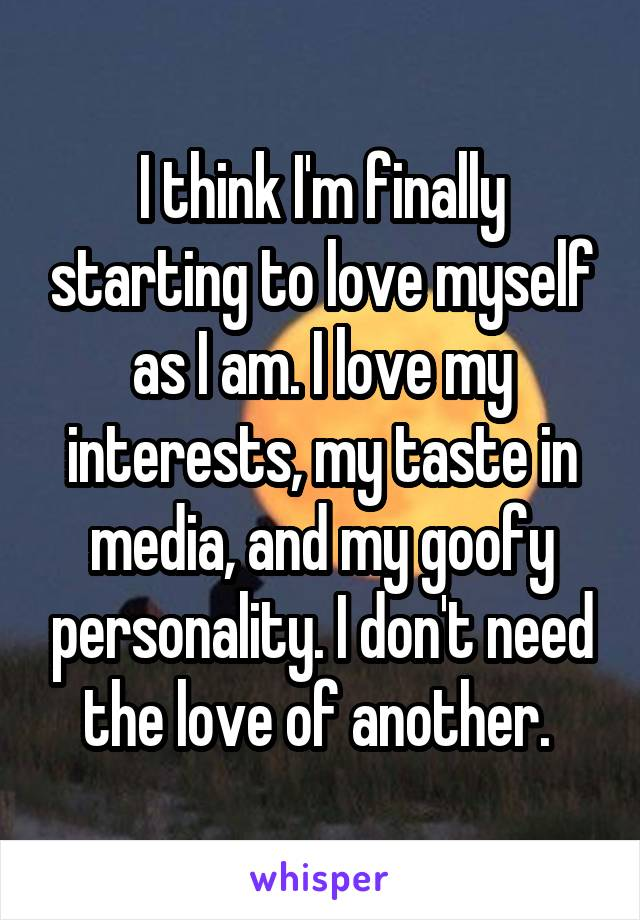 I think I'm finally starting to love myself as I am. I love my interests, my taste in media, and my goofy personality. I don't need the love of another.