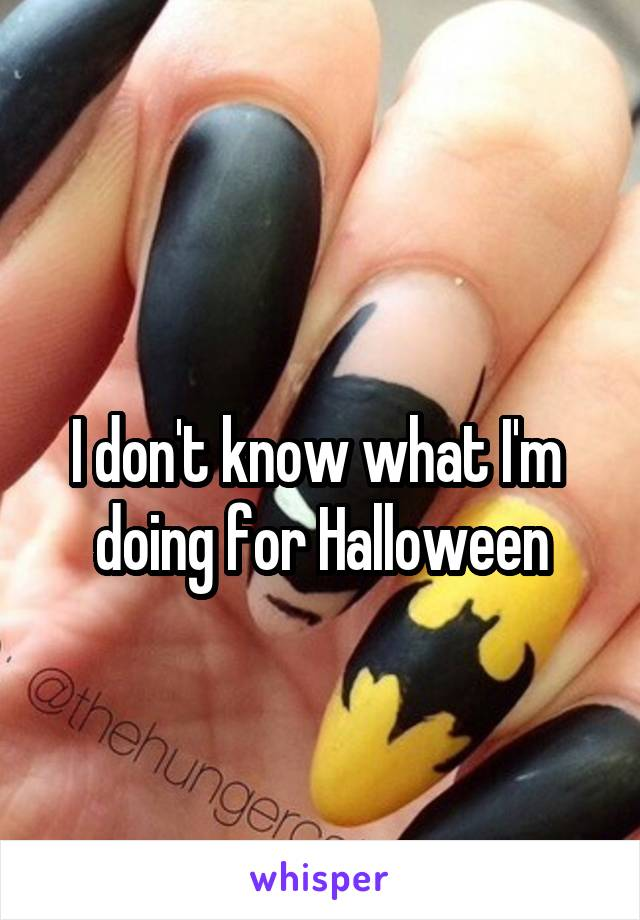 I don't know what I'm  doing for Halloween