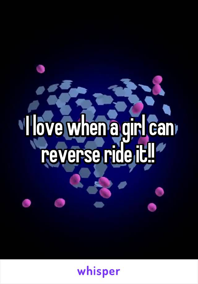 I love when a girl can reverse ride it!!