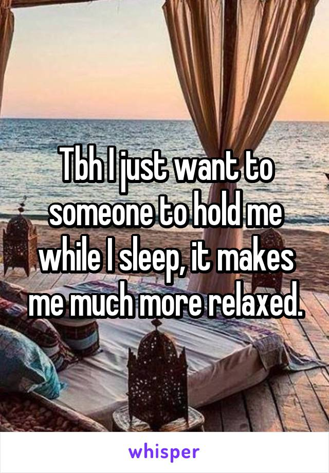 Tbh I just want to someone to hold me while I sleep, it makes me much more relaxed.