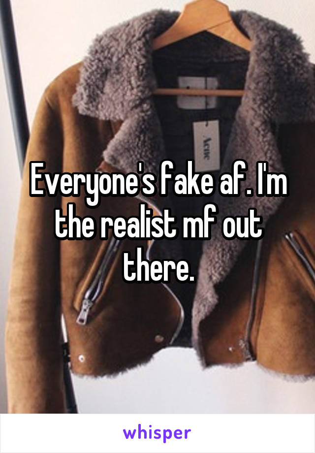 Everyone's fake af. I'm the realist mf out there.
