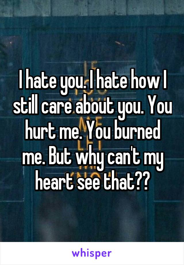 I hate you. I hate how I still care about you. You hurt me. You burned me. But why can't my heart see that??