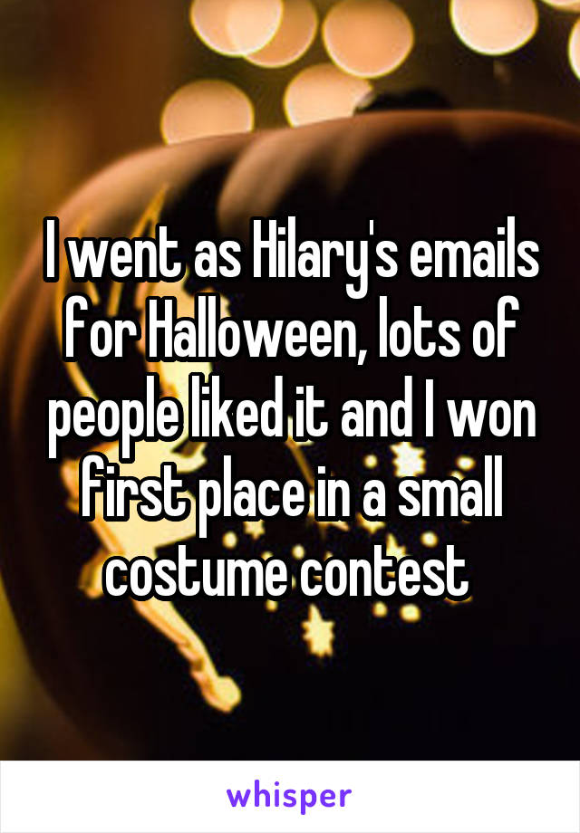 I went as Hilary's emails for Halloween, lots of people liked it and I won first place in a small costume contest