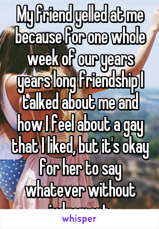 My friend yelled at me because for one whole week of our years years long friendship I talked about me and how I feel about a gay that I liked, but it's okay for her to say whatever without judgement.