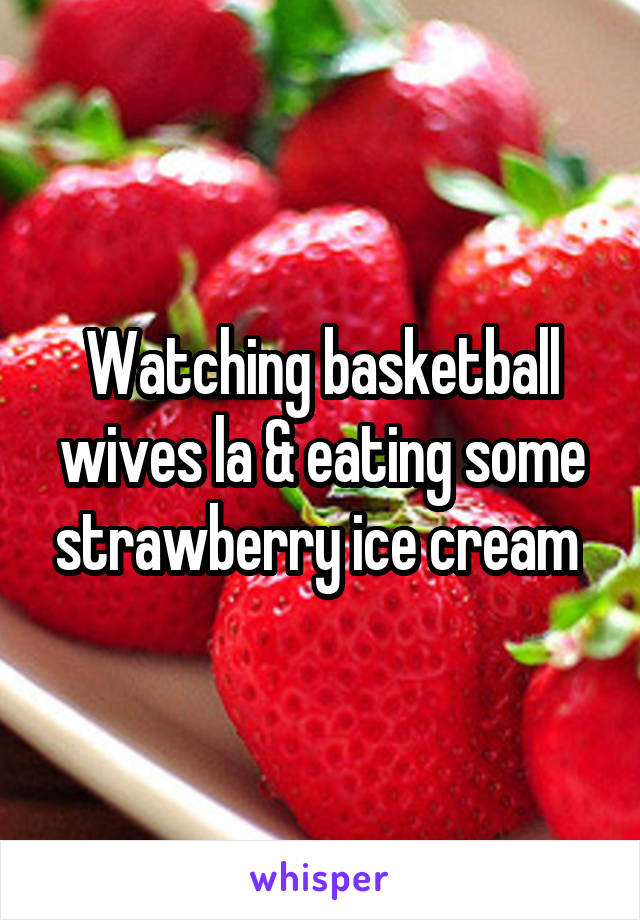 Watching basketball wives la & eating some strawberry ice cream