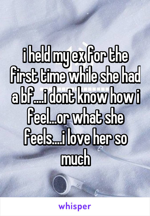 i held my ex for the first time while she had a bf....i dont know how i feel...or what she feels....i love her so much