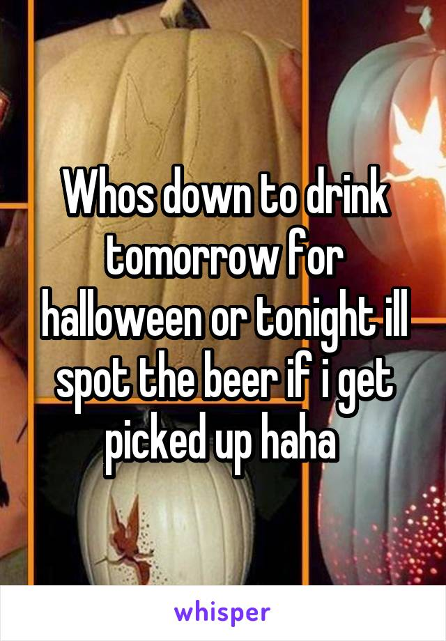 Whos down to drink tomorrow for halloween or tonight ill spot the beer if i get picked up haha