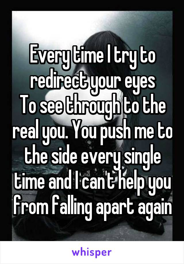 Every time I try to redirect your eyes To see through to the real you. You push me to the side every single time and I can't help you from falling apart again