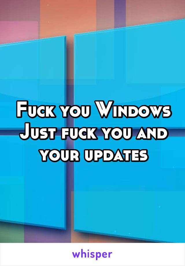 Fuck you Windows Just fuck you and your updates