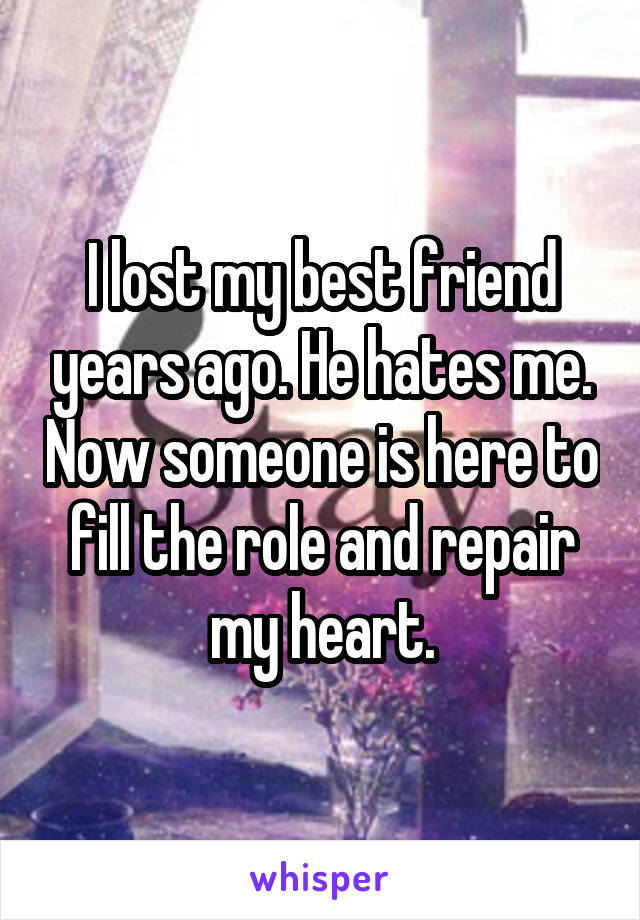 I lost my best friend years ago. He hates me. Now someone is here to fill the role and repair my heart.