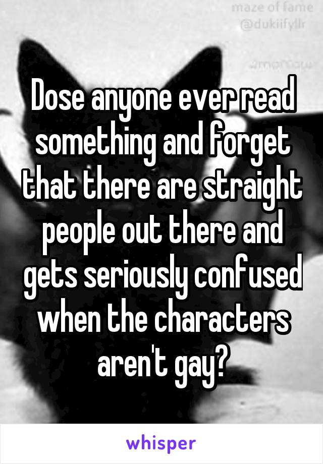 Dose anyone ever read something and forget that there are straight people out there and gets seriously confused when the characters aren't gay?
