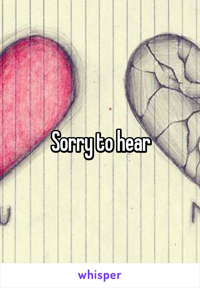 Sorry to hear