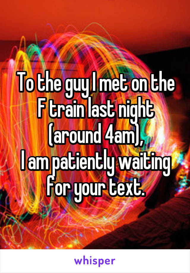 To the guy I met on the F train last night (around 4am), I am patiently waiting for your text.