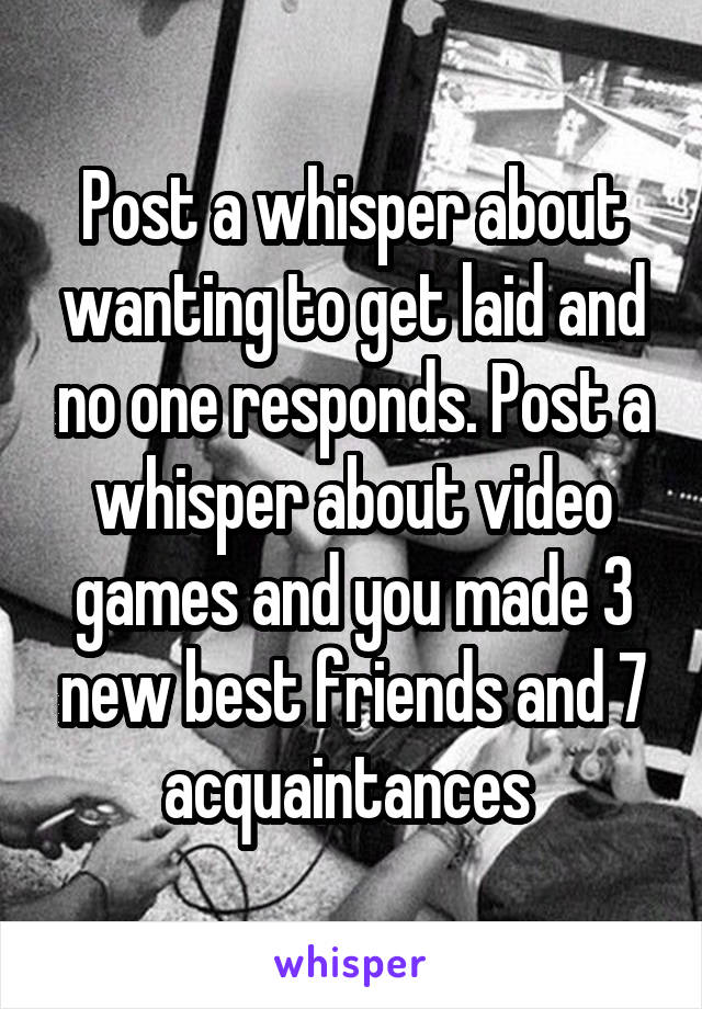 Post a whisper about wanting to get laid and no one responds. Post a whisper about video games and you made 3 new best friends and 7 acquaintances