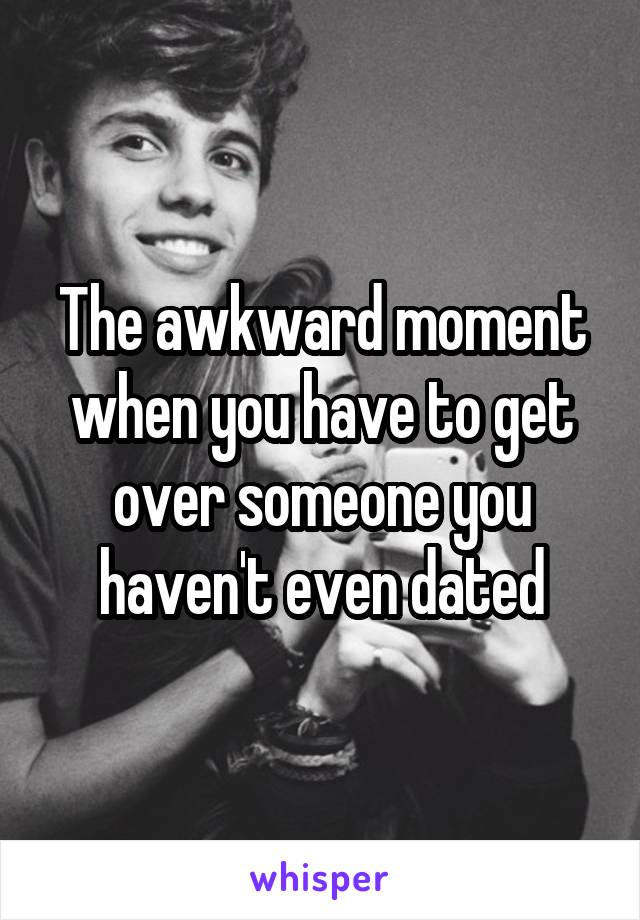 The awkward moment when you have to get over someone you haven't even dated