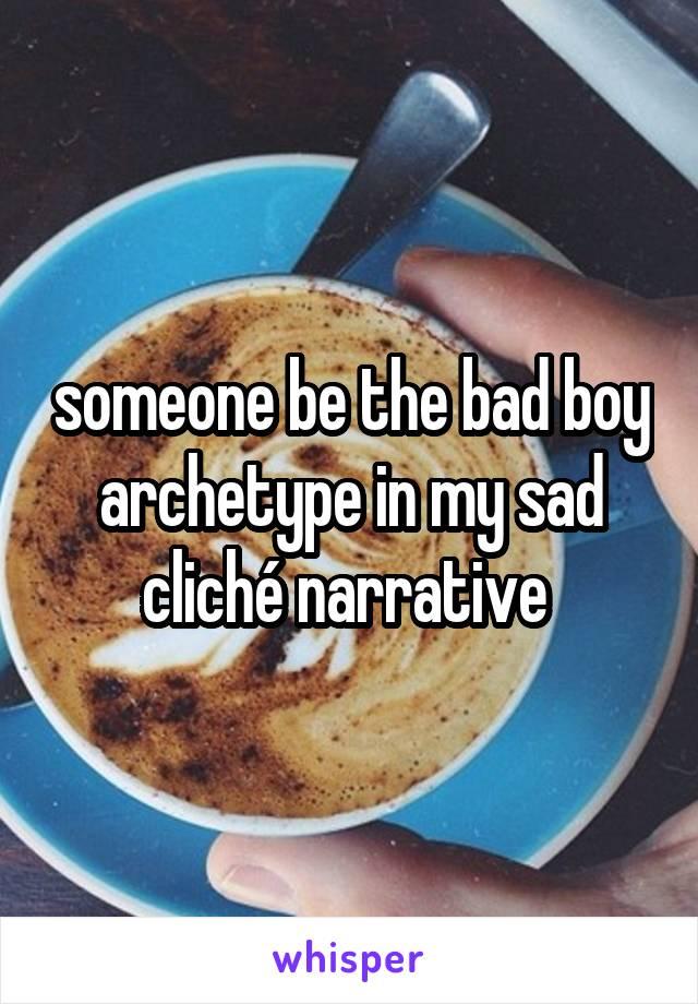 someone be the bad boy archetype in my sad cliché narrative