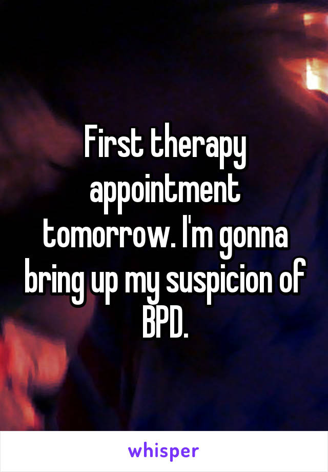 First therapy appointment tomorrow. I'm gonna bring up my suspicion of BPD.
