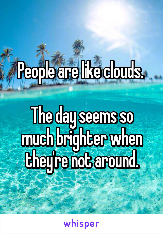 People are like clouds.   The day seems so much brighter when they're not around.
