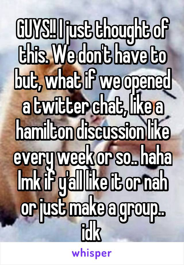 GUYS!! I just thought of this. We don't have to but, what if we opened a twitter chat, like a hamilton discussion like every week or so.. haha lmk if y'all like it or nah or just make a group.. idk