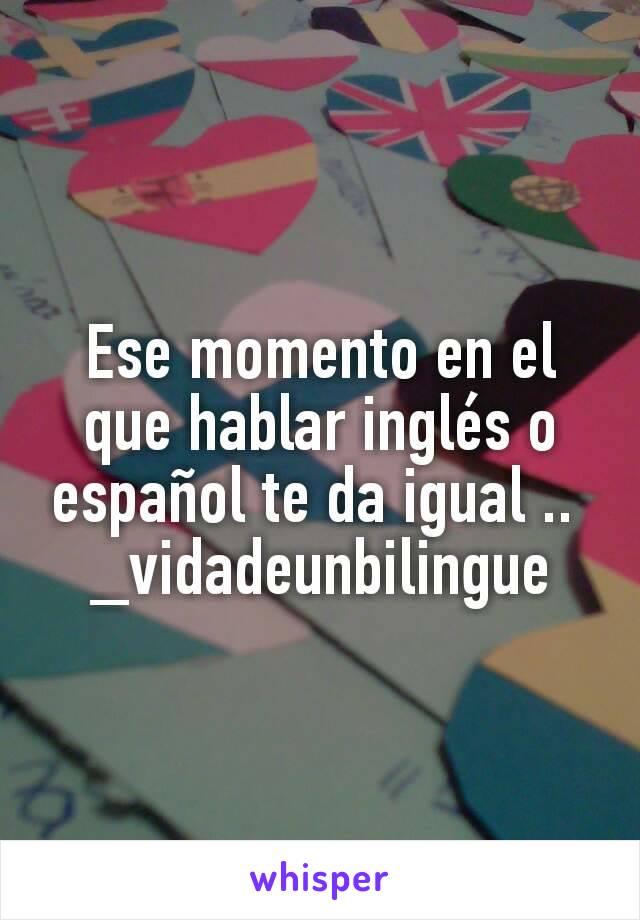 Ese momento en el que hablar inglés o español te da igual ..  _vidadeunbilingue