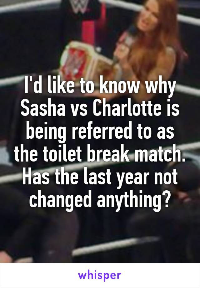 I'd like to know why Sasha vs Charlotte is being referred to as the toilet break match. Has the last year not changed anything?