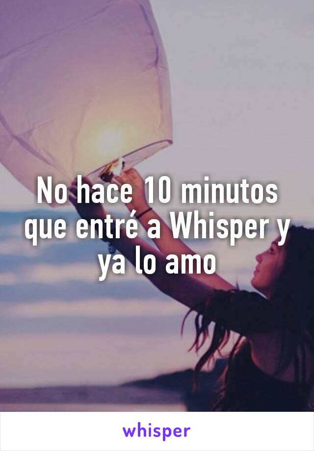 No hace 10 minutos que entré a Whisper y ya lo amo