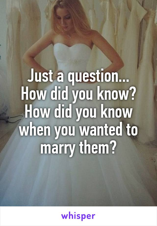 Just a question... How did you know? How did you know when you wanted to marry them?