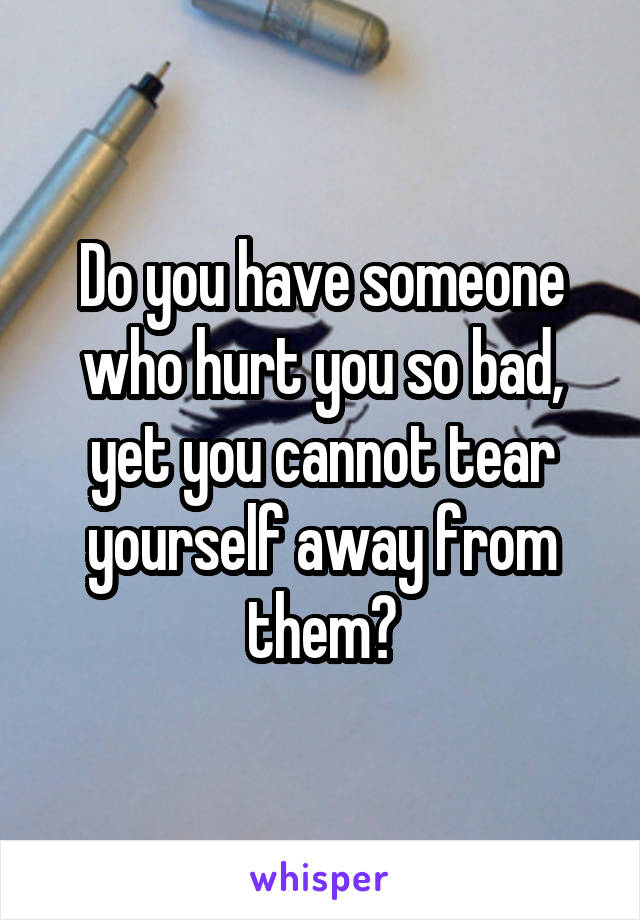 Do you have someone who hurt you so bad, yet you cannot tear yourself away from them?