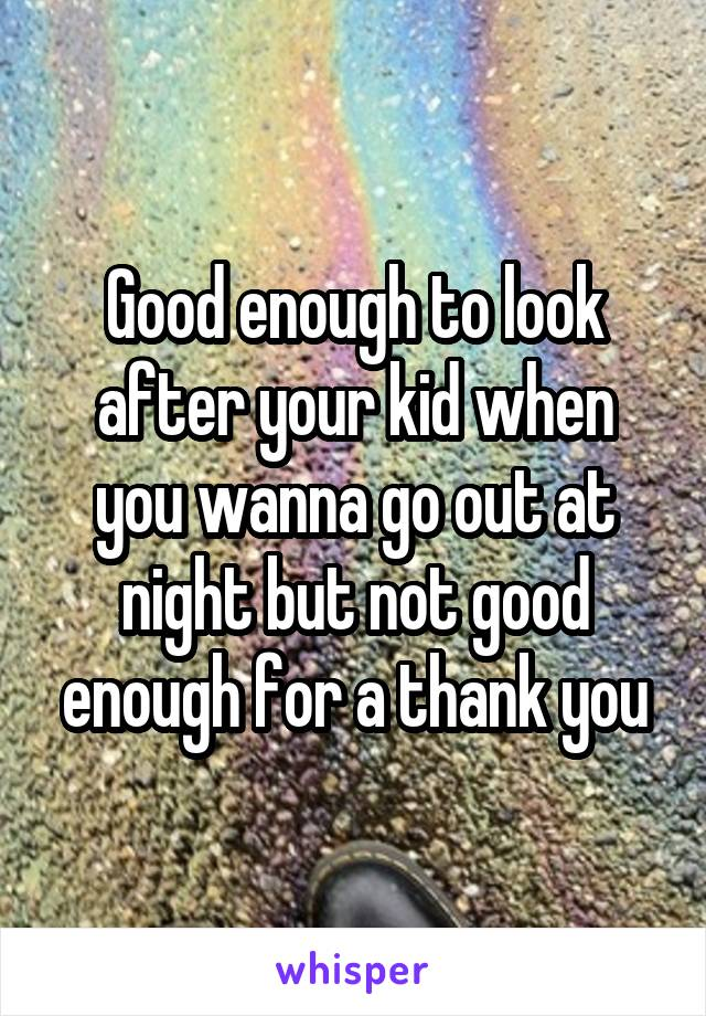 Good enough to look after your kid when you wanna go out at night but not good enough for a thank you