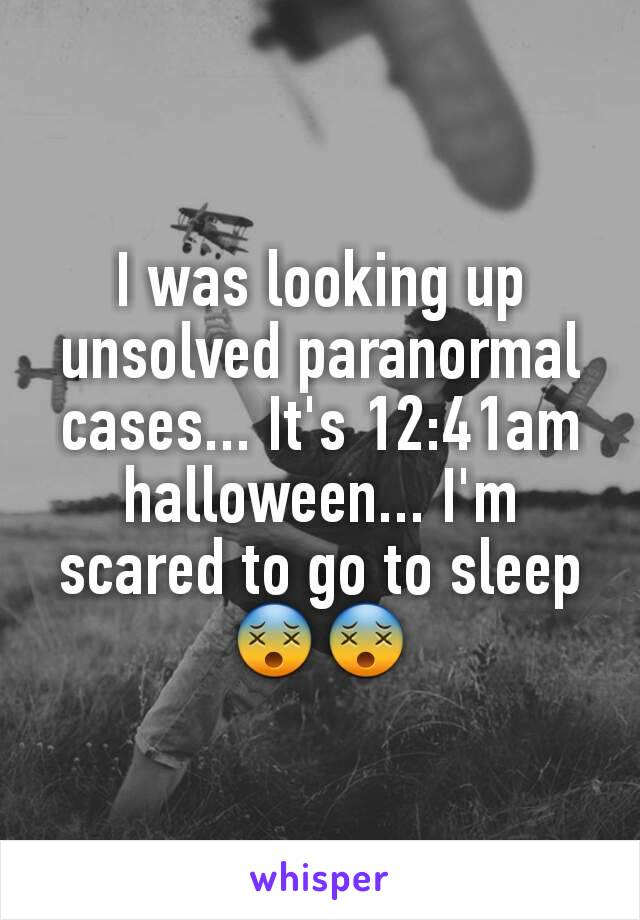 I was looking up unsolved paranormal cases... It's 12:41am halloween... I'm scared to go to sleep 😵😵