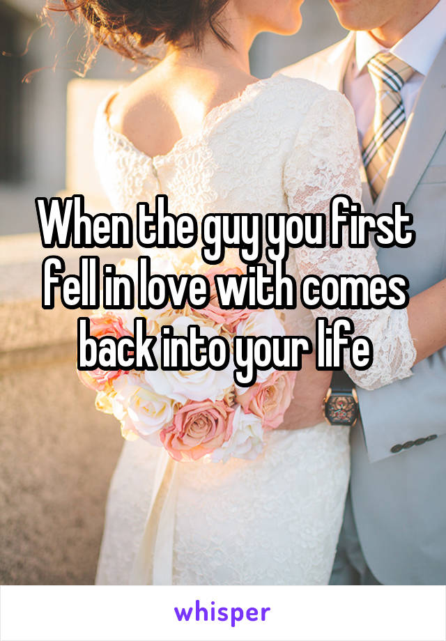 When the guy you first fell in love with comes back into your life