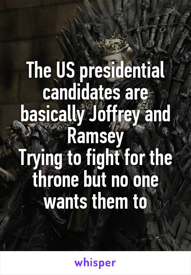 The US presidential candidates are basically Joffrey and Ramsey Trying to fight for the throne but no one wants them to