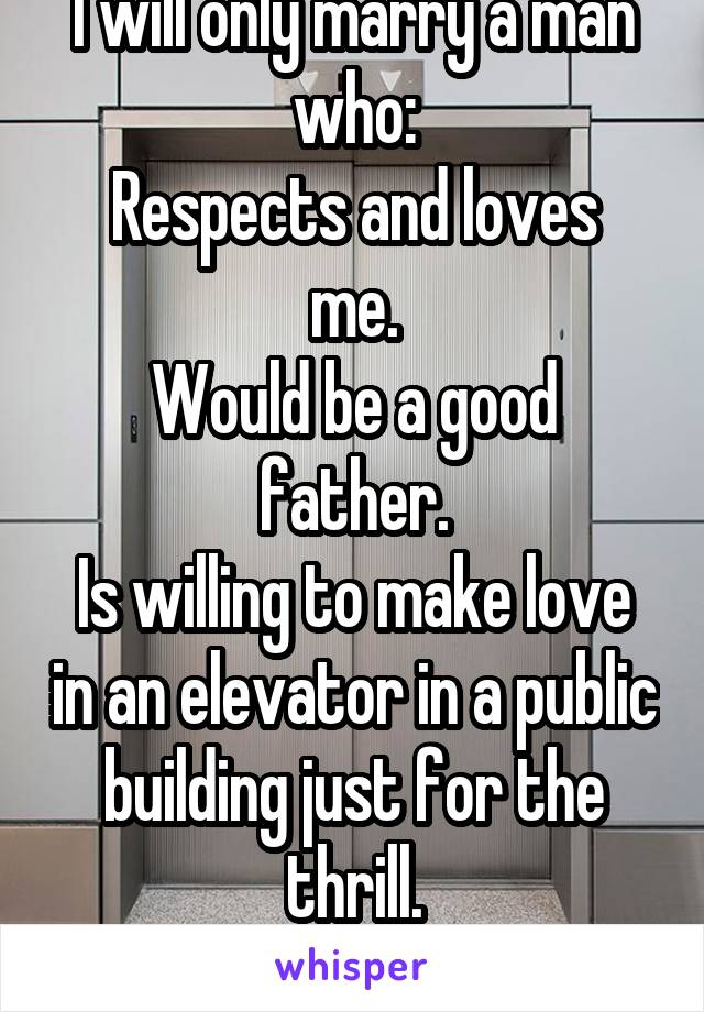 I will only marry a man who: Respects and loves me. Would be a good father. Is willing to make love in an elevator in a public building just for the thrill. Shares my core values.