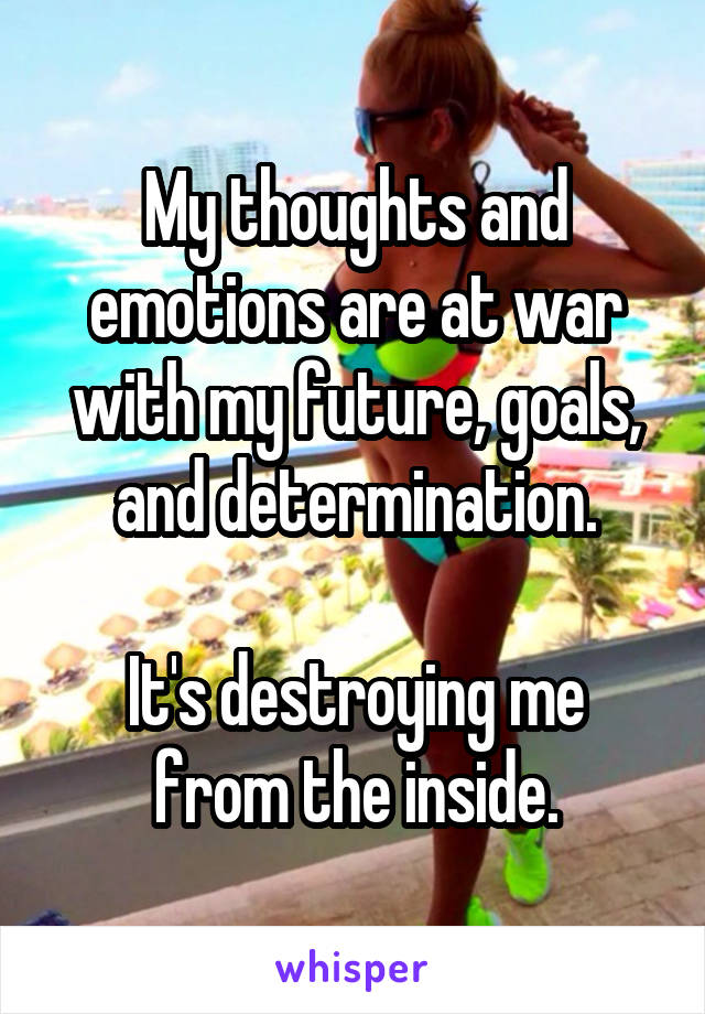 My thoughts and emotions are at war with my future, goals, and determination.  It's destroying me from the inside.