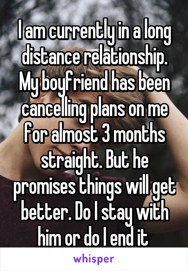 I am currently in a long distance relationship. My boyfriend has been cancelling plans on me for almost 3 months straight. But he promises things will get better. Do I stay with him or do I end it