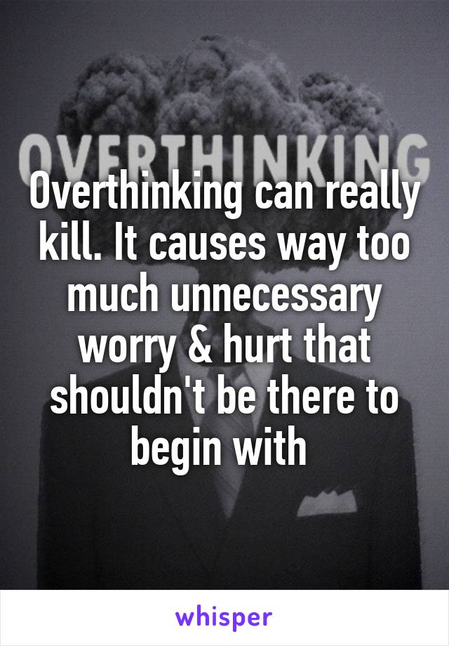 Overthinking can really kill. It causes way too much unnecessary worry & hurt that shouldn't be there to begin with