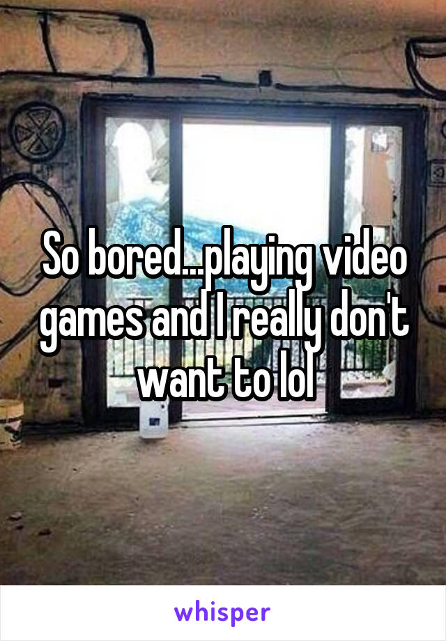 So bored...playing video games and I really don't want to lol