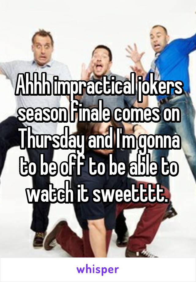 Ahhh impractical jokers season finale comes on Thursday and I'm gonna to be off to be able to watch it sweetttt.