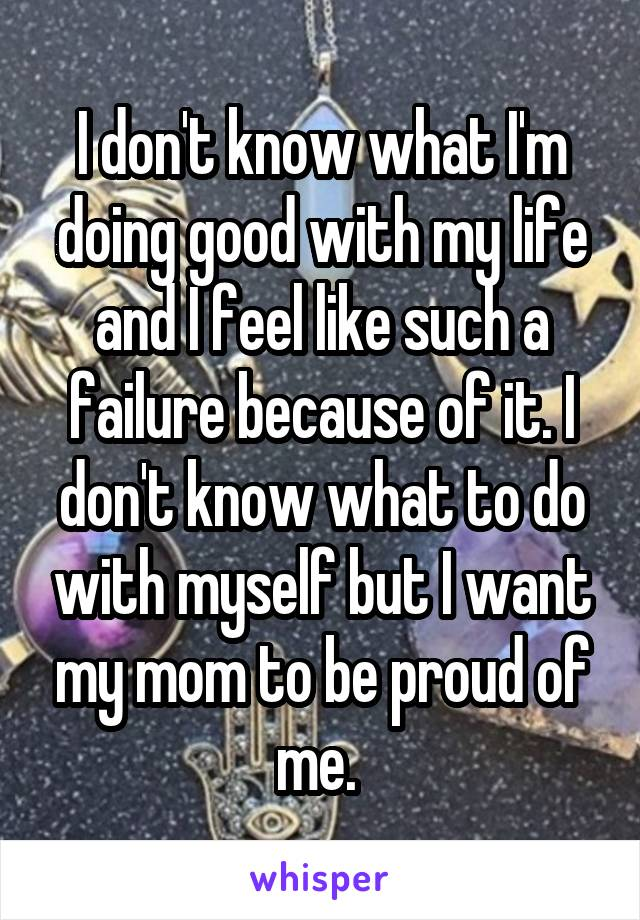 I don't know what I'm doing good with my life and I feel like such a failure because of it. I don't know what to do with myself but I want my mom to be proud of me.