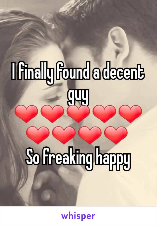 I finally found a decent guy ❤❤❤❤❤❤❤❤❤  So freaking happy