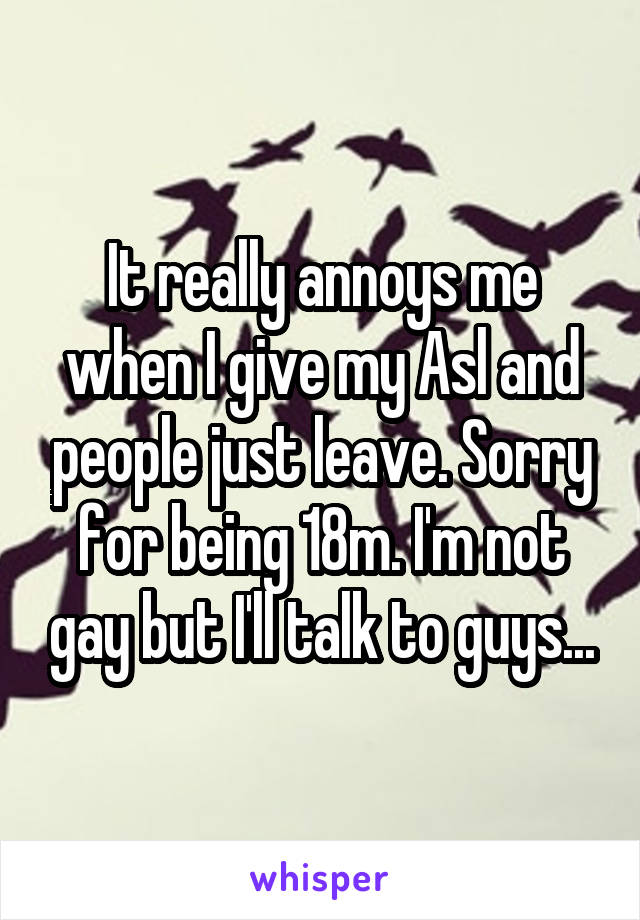 It really annoys me when I give my Asl and people just leave. Sorry for being 18m. I'm not gay but I'll talk to guys...