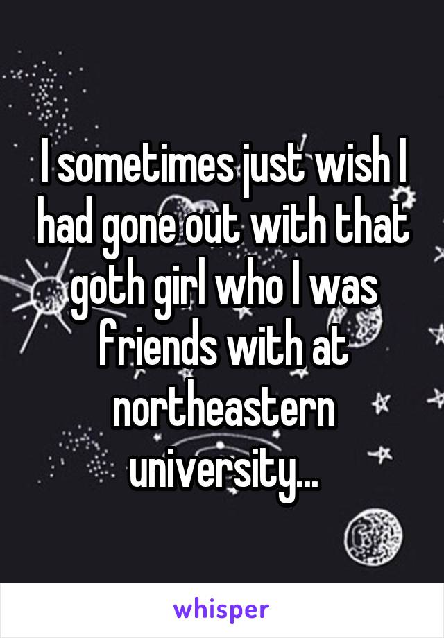 I sometimes just wish I had gone out with that goth girl who I was friends with at northeastern university...