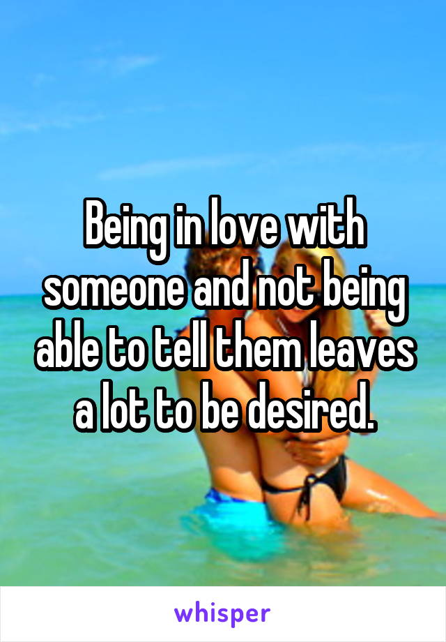 Being in love with someone and not being able to tell them leaves a lot to be desired.