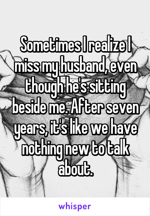Sometimes I realize I miss my husband, even though he's sitting beside me. After seven years, it's like we have nothing new to talk about.