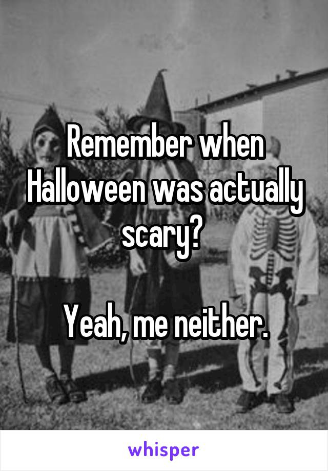Remember when Halloween was actually scary?   Yeah, me neither.