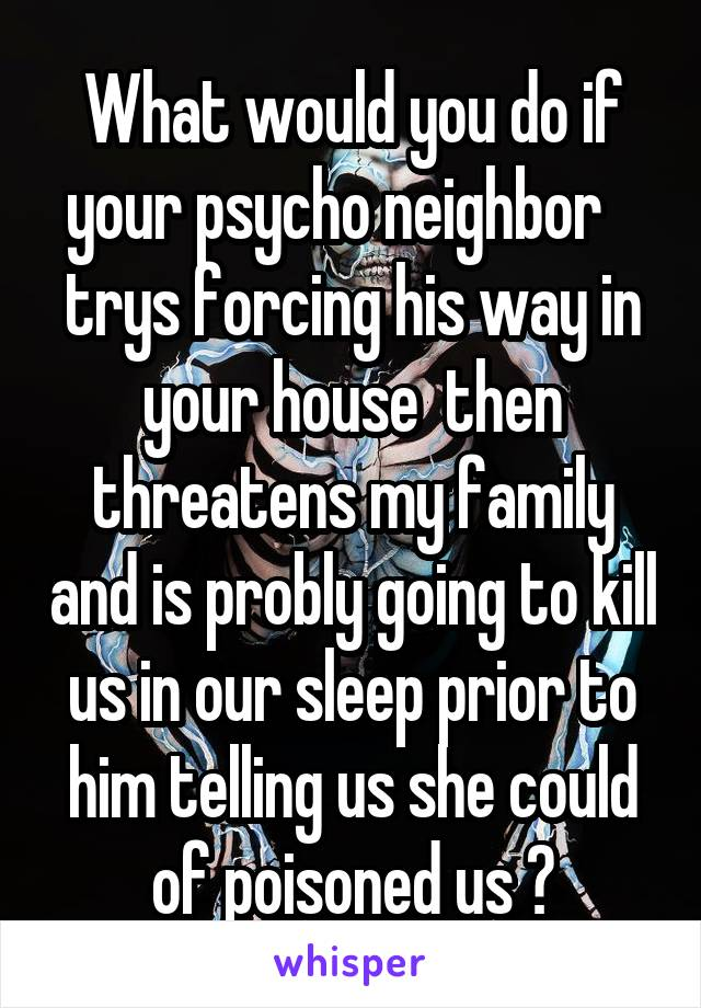 What would you do if your psycho neighbor    trys forcing his way in your house  then threatens my family and is probly going to kill us in our sleep prior to him telling us she could of poisoned us ?