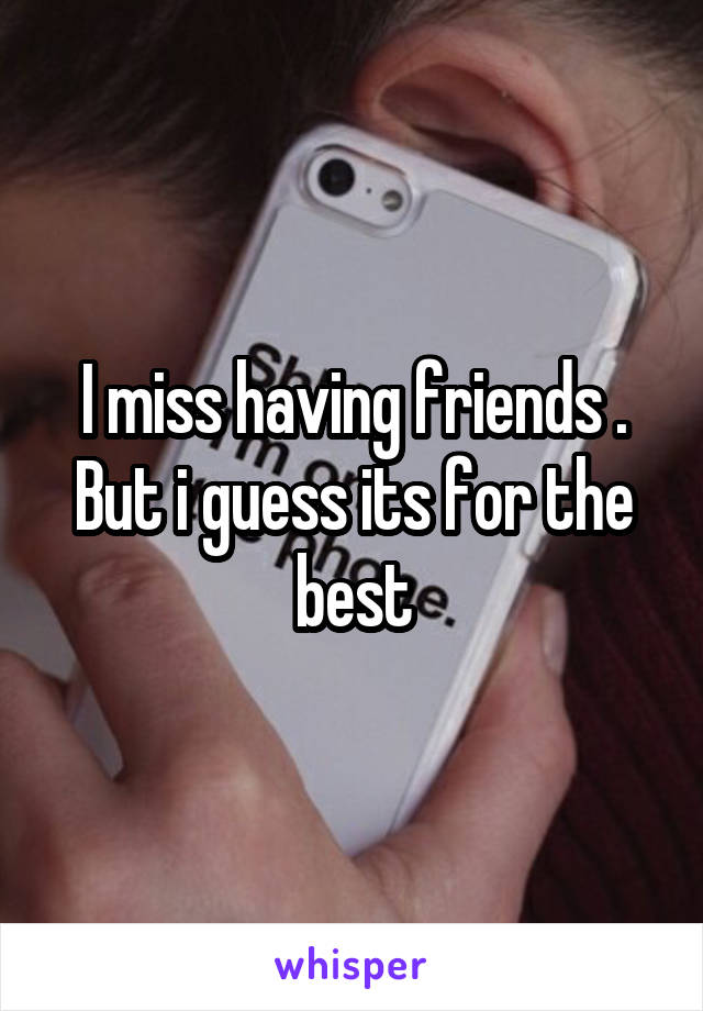 I miss having friends . But i guess its for the best