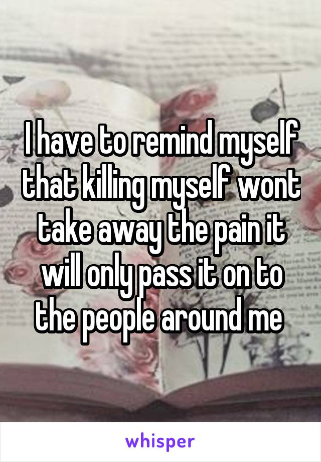 I have to remind myself that killing myself wont take away the pain it will only pass it on to the people around me