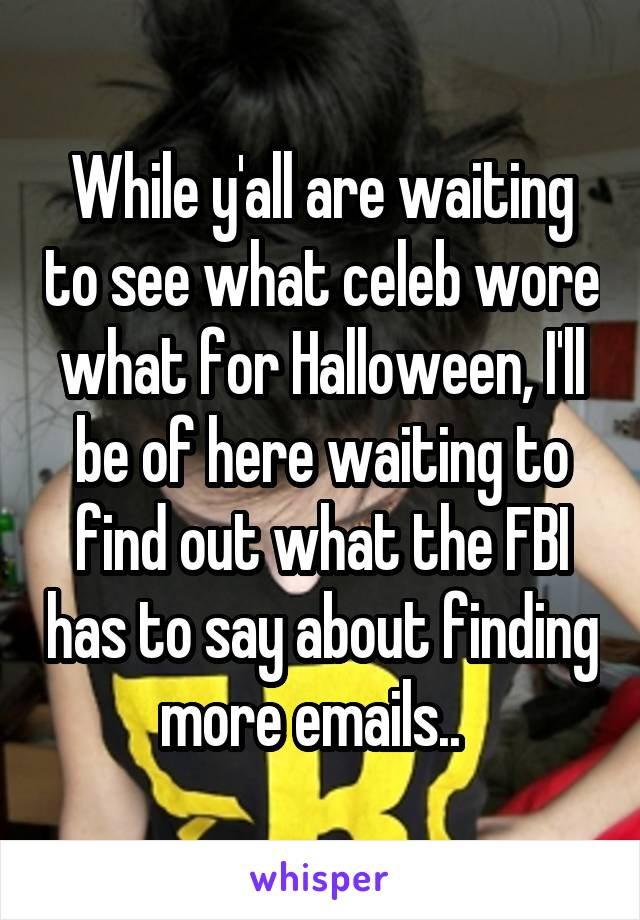 While y'all are waiting to see what celeb wore what for Halloween, I'll be of here waiting to find out what the FBI has to say about finding more emails..