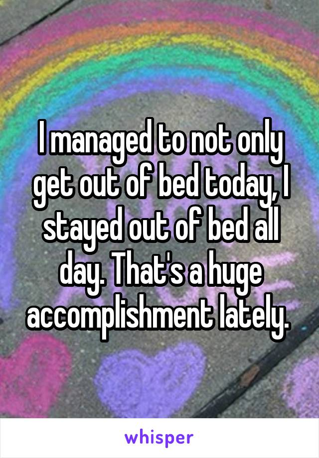I managed to not only get out of bed today, I stayed out of bed all day. That's a huge accomplishment lately.